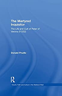 The Martyred Inquisitor: The Life and Cult of Peter of Verona (†1252) (Church, Faith and Culture in the Medieval West)