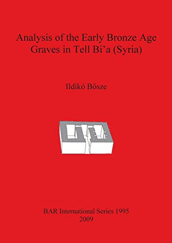 Analysis of the Early Bronze Age Graves in Tell Bi'a (Syria) (BAR International Series)