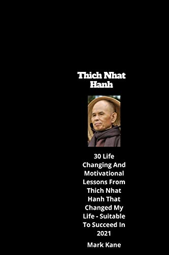 Thich Nhat Hanh: 30 Life Changing and Motivational Lessons from Thich Nhat Hanh That Changed my life - Suitable to Succeed in 2021