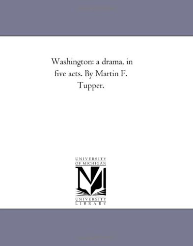 Washington: a drama, in five acts. By Martin F. Tupper.