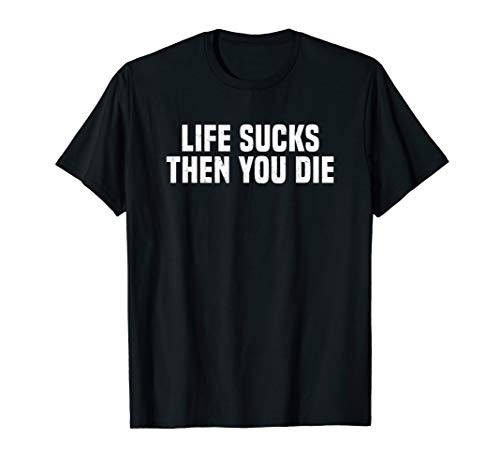 Funny Life Sucks Then You Die Nihilism Philosophy T-Shirt