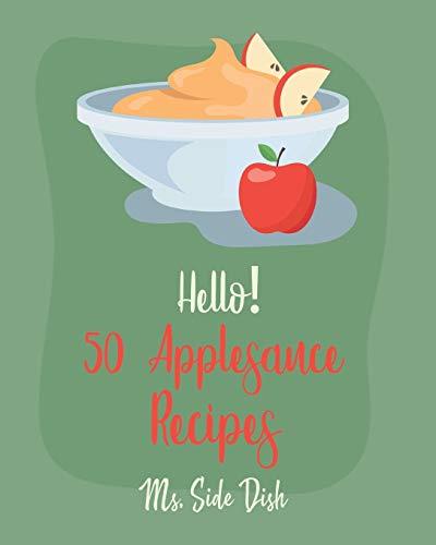 Hello! 50 Applesauce Recipes: Best Applesauce Cookbook Ever For Beginners [Cranberry Cookbook, Apple Pie Cookbook, Pumpkin Pie Cookbook, Easy Cinnamon Cookbook, Strawberry Sauce Recipe] [Book 1]