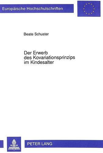 Der Erwerb des Kovariationsprinzips im Kindesalter: Zusammenhänge zwischen Kovariationsinformationen, Attributionen und Handlungsentscheidungen ... Psychology / Série 6: Psychologie, Band 398)