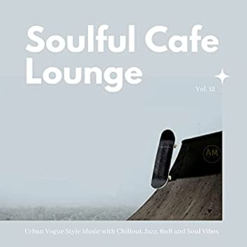 Soulful Cafe Lounge - Urban Vogue Style Music With Chillout, Jazz, RnB And Soul Vibes. Vol. 12