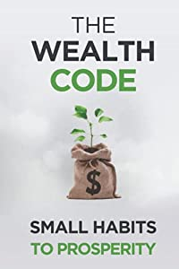 The Wealth Code: Small Habits To Prosperity (Self Help Success)