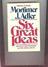 Six Great Ideas: Truth, Goodness, Beauty, Justice, Equality, Liberty : Ideas We Judge By, Ideas We Act on by Mortimer Jerome Adler (1982-08-30)