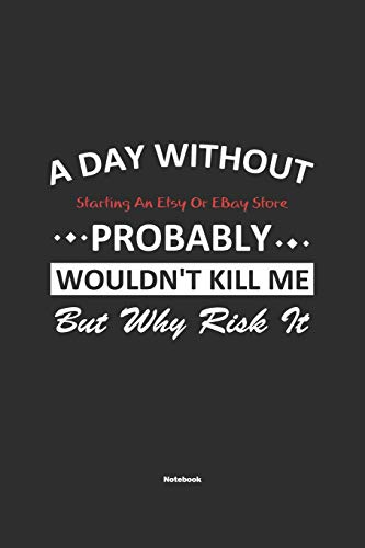 A Day Without Starting An Etsy Or EBay Store Probably Wouldn't Kill Me But Why Risk It Notebook: NoteBook / Journla Starting An Etsy Or EBay Store Gift, 120 Pages, 6x9, Soft Cover, Matte Finish