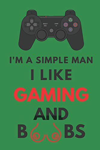 I'm A Simple Man I Like Gaming And Boobs: Hilarious Funny Gift Notebook For Him ~ Lined Journal ~ Green