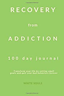 Recovery from addiction – 100 day journal: transform your life by setting small goals and quit your bad behaviors forever