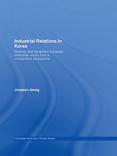 Industrial Relations in Korea: Diversity and Dynamism of Korean Enterprise Unions from a Comparative Perspective (Routledge Advances in Korean Studies Book 9)
