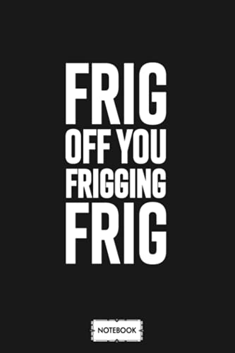Frig Off You Friggin Frig Notebook: Matte Finish Cover, Journal, Planner, Lined College Ruled Paper, 6x9 120 Pages, Diary