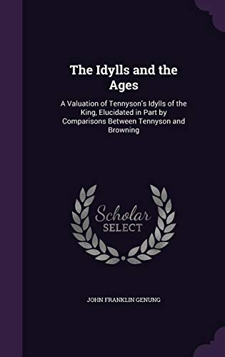 The Idylls and the Ages: A Valuation of Tennyson's Idylls of the King, Elucidated in Part by Comparisons Between Tennyson and Browning