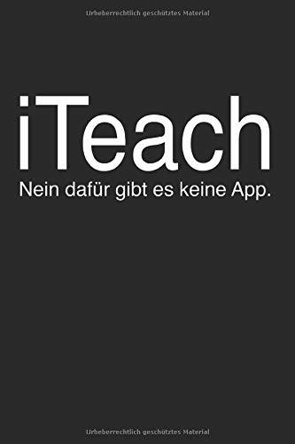 """I Teach Dafür Gibt Es Keine App: Notizbuch Planer Tagebuch Schreibheft Notizblock - Geschenk-Idee für Lehrer, Lehrerinnen, Lehrkräfte, Pädagogen, ... x 22.9 cm, 6\"""" x 9\"""", 120 Seiten Liniert )"""