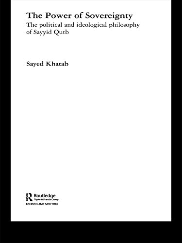 The Power of Sovereignty: The Political and Ideological Philosophy of Sayyid Qutb (Routledge Studies in Political Islam Book 3) (English Edition)