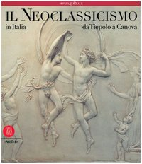 Il neoclassicismo in Italia. Da Tiepolo a Canova. Ediz. illustrata