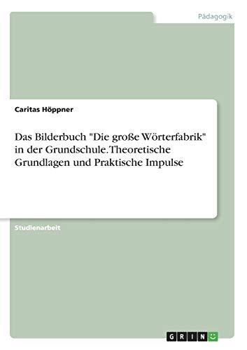 """Das Bilderbuch """"Die große Wörterfabrik"""" in der Grundschule. Theoretische Grundlagen und Praktische Impulse"""