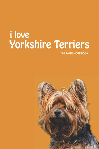 """i love Yorkshire Terriers - 120 PAGE NOTEBOOK: Yorkshire Terrier Notebook/Journal - 120 Ruled Pages (6"""" x 9"""")"""