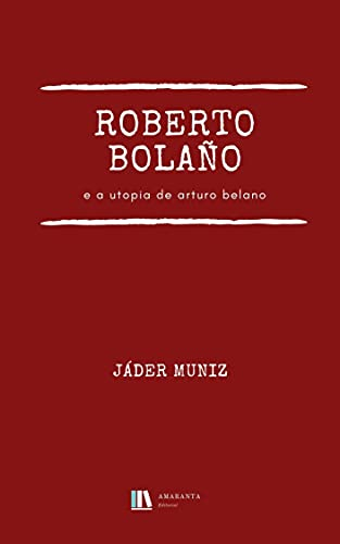Roberto Bolaño e a utopia de Arturo Belano