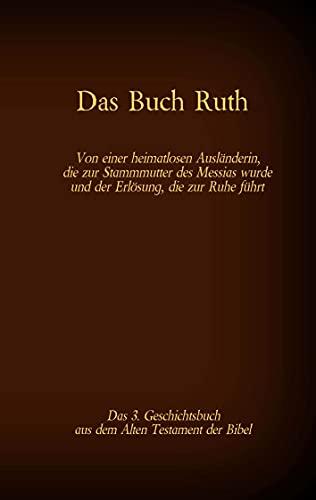 Das Buch Ruth, das 3. Geschichtsbuch aus dem Alten Testament der Bibel: Von einer heimatlosen Ausländerin, die zur Stammmutter des Messias wurde und der ... (Die Bücher der Bibel als Einzelausgabe 34)