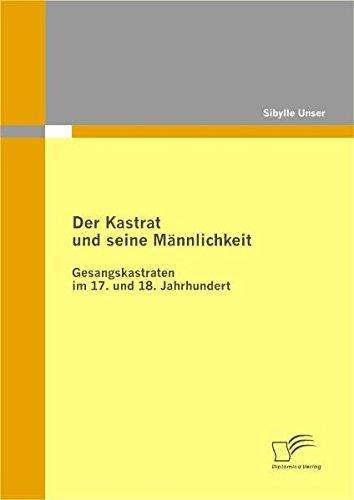 Der Kastrat und seine Männlichkeit: Gesangskastraten im 17. und 18. Jahrhundert