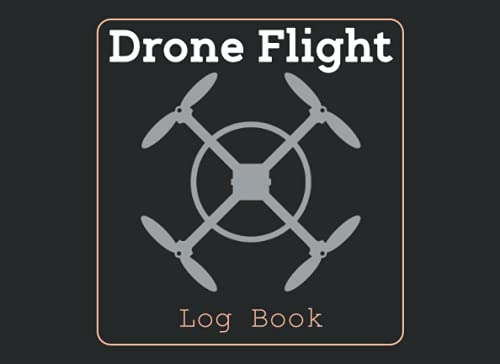 Drone Flight Log Book: Drone Log Book . Drone Tracker Pilot Log to Record and Track Your Drone Flight Data . Drone Pilot Notebook to Keep Record Of Flight Date .