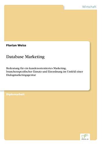 Database Marketing: Bedeutung f?r ein kundenorientiertes Marketing, branchenspezifischer Einsatz und Einordnung im Umfeld einer ... im Umfeld einer Dialogmarketingagentur
