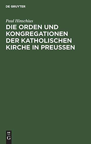 Die Orden und Kongregationen der Katholischen Kirche in Preussen: Ihre Verbreitung, ihre Organisation und ihre Zwecke; unter Benutzung amtlicher Materialien
