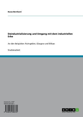 Deindustrialisierung und Umgang mit dem industriellen Erbe: An den Beispielen: Ruhrgebiet, Glasgow und Bilbao