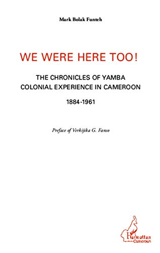 We were here too !: The chronicles of Yamba colonial experience in Cameroon 1884-1961