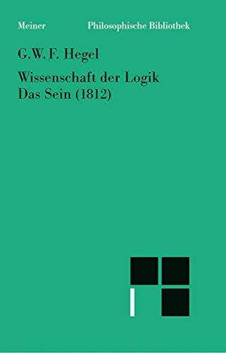 Wissenschaft der Logik. Erster Band. Die objektive Logik. Erstes Buch. Das Sein (1812): Nach dem Text von
