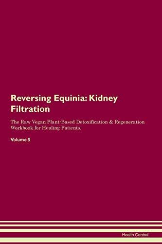 Reversing Equinia: Kidney Filtration The Raw Vegan Plant-Based Detoxification & Regeneration Workbook for Healing Patients. Volume 5