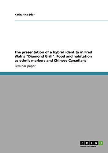 The presentation of a hybrid identity in Fred Wah´s Diamond Grill: Food and habitation as ethnic markers and Chinese Canadians