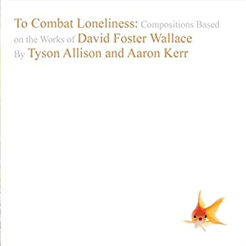To Combat Loneliness: Compositions Based on the Works of David Foster Wallace