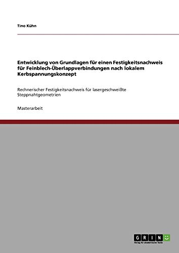 Entwicklung von Grundlagen für einen Festigkeitsnachweis für Feinblech-Überlappverbindungen nach lokalem Kerbspannungskonzept: Rechnerischer ... für lasergeschweißte Steppnahtgeometrien