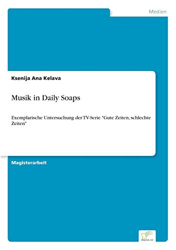 "Ksenija Ana Kelava - Musik in Daily Soaps: Exemplarische Untersuchung der TV-Serie ""Gute Zeiten, schlechte Zeiten"" [Kindle-Edit"