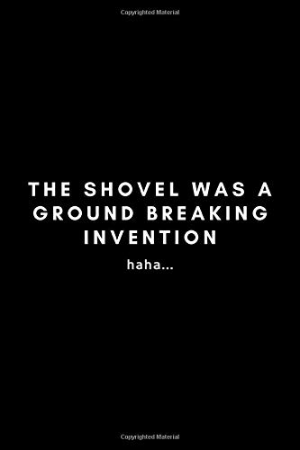The Shovel Was A Ground Breaking Invention: Funny Inventor's Idea Gifts Journal Notebook For Entrepreneur, Business Owner, Innovator, Creator - 120 Pages (6