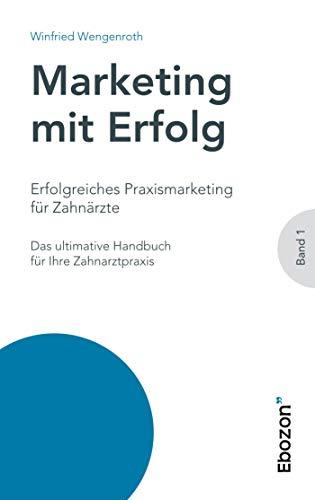 Erfolgreiches Praxismarketing für Zahnärzte: Das ultimative Handbuch für Ihre Zahnarztpraxis (Marketing mit Erfolg)