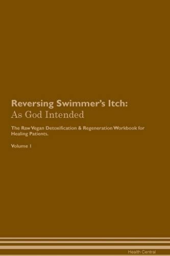 Reversing Swimmer's Itch: As God Intended The Raw Vegan Plant-Based Detoxification & Regeneration Workbook for Healing Patients. Volume 1