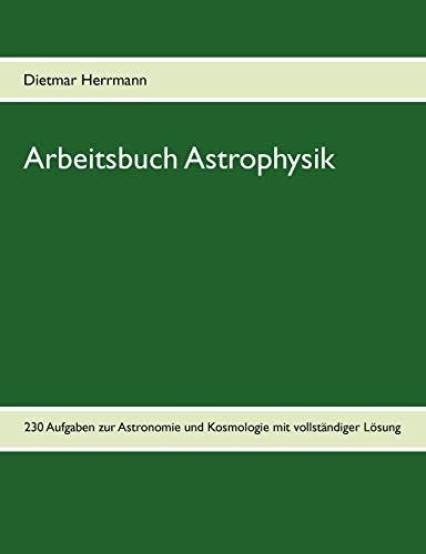 Arbeitsbuch Astrophysik: 230 Aufgaben zu Astronomie und Kosmologie