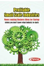 Profitable Small Scale Industries- Money making Business Ideas for Startup (when you don't know what industry to start)-2nd Revised Edition