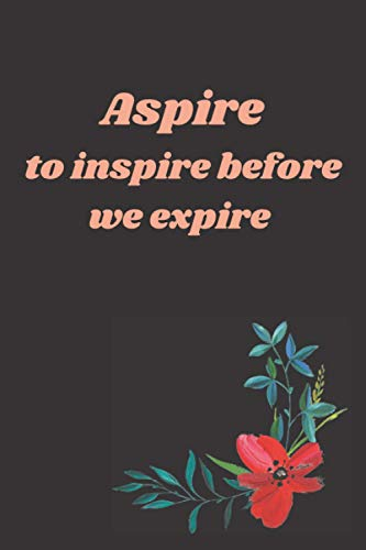 Aspire To Inspire Before We Expire: Lined Journal , 6' x 9' Inches 120 Writing Pages , Soft Cover , Ruled Journal/Notebook Perfect for Work and Home