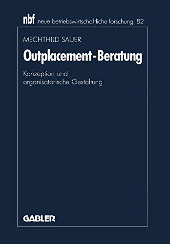 Outplacement-Beratung: Konzeption und Organisatorische Gestaltung (Neue Betriebswirtschaftliche Forschung (nbf)) (German Edition) (neue betriebswirtschaftliche forschung (nbf) (82), Band 82)