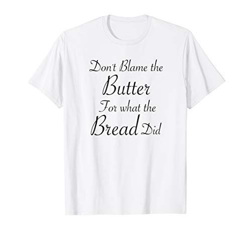 Don't Blame the Butter for what the Bread Did T-Shirt