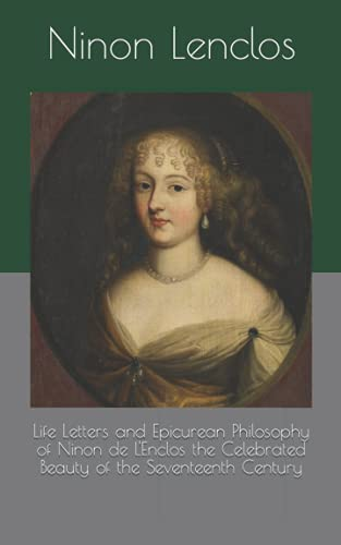 Life Letters and Epicurean Philosophy of Ninon de L'Enclos the Celebrated Beauty of the Seventeenth Century