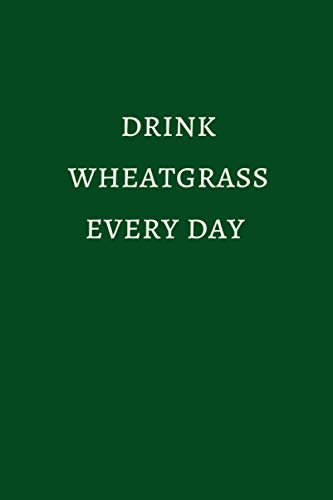 Drink Wheatgrass Every Day: Superfood Juices and Smoothies Journal / Notebook / Diary, Wellness and Writing Connection, Juicing for Health