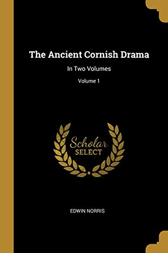 The Ancient Cornish Drama: In Two Volumes; Volume 1