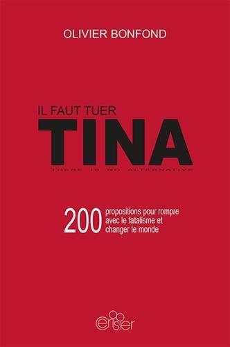 Il faut tuer TINA : 200 propositions pour rompre avec le fatalisme et changer le monde
