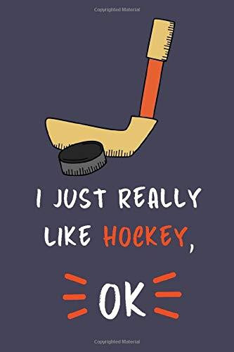 I Just Really Like Hockey, OK.: Hockey Lovers Journal Notebook