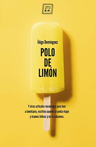 Polo de limón: Y otros artículos veraniegos para leer a lametazos, escritos cuando se podía viajar y éramos felices y no lo sabíamos (VARIOS)
