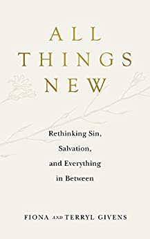 All Things New: Rethinking Sin, Salvation, and Everything in Between by [Fiona Givens, Terryl Givens]